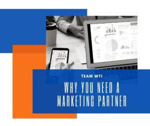 why you need a marketing partner | Team WTI Digital Marketing & Web Design